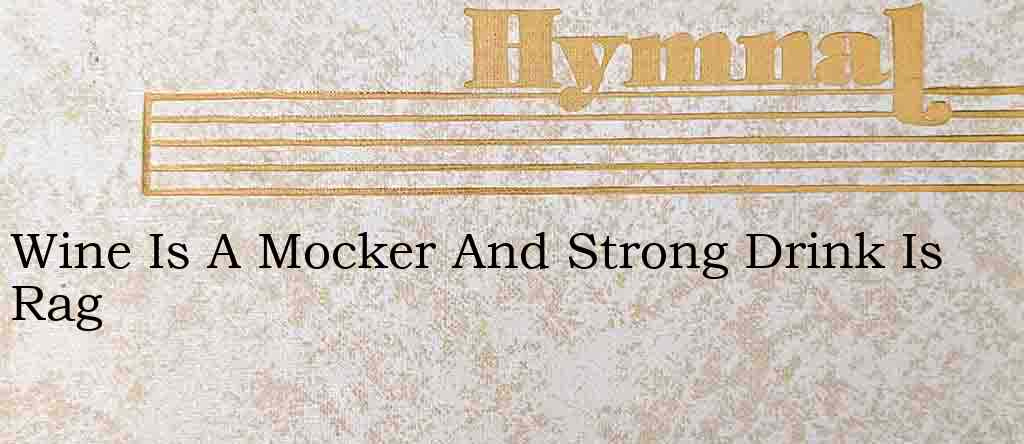 Wine Is A Mocker And Strong Drink Is Rag – Hymn Lyrics