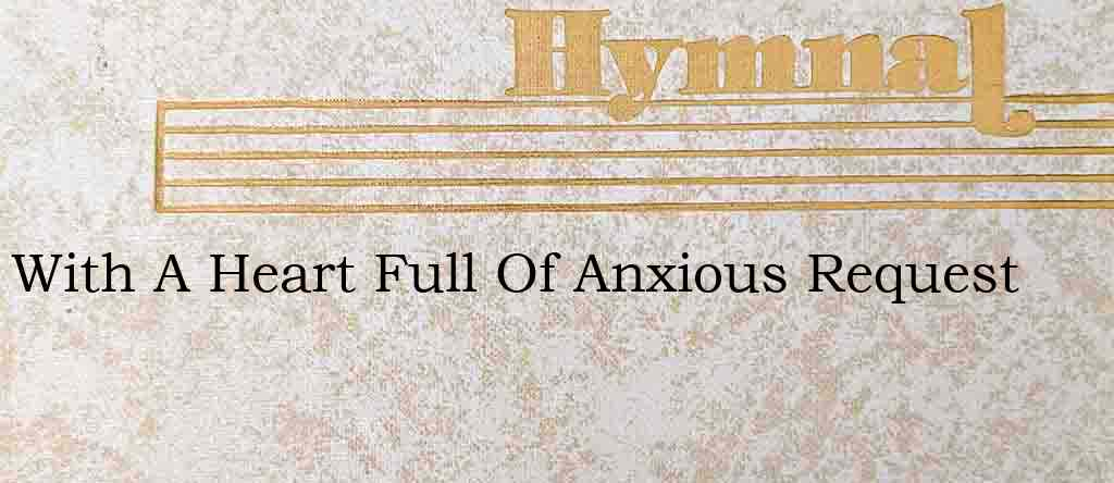 With A Heart Full Of Anxious Request – Hymn Lyrics