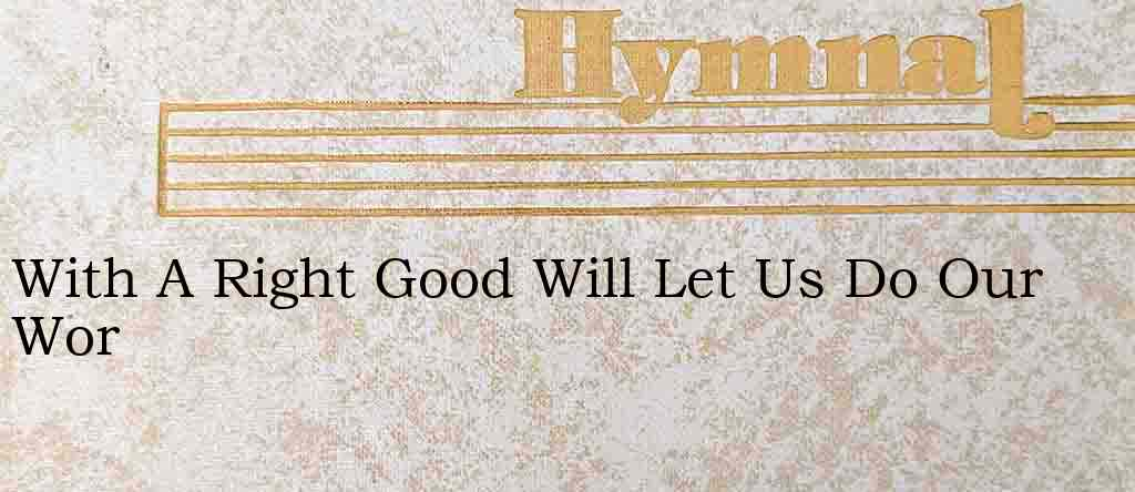 With A Right Good Will Let Us Do Our Wor – Hymn Lyrics