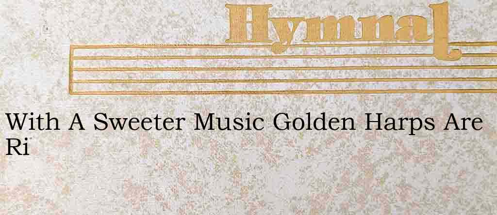 With A Sweeter Music Golden Harps Are Ri – Hymn Lyrics