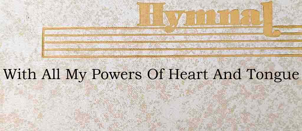 With All My Powers Of Heart And Tongue – Hymn Lyrics