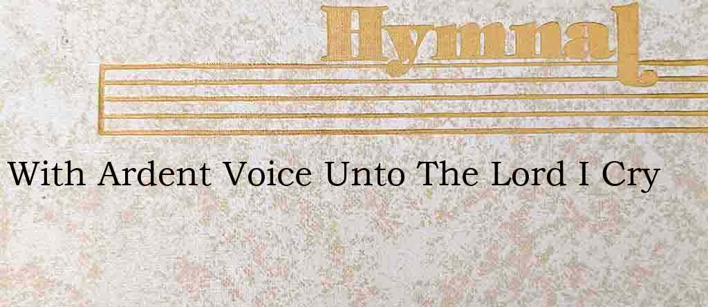 With Ardent Voice Unto The Lord I Cry – Hymn Lyrics