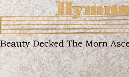 With Beauty Decked The Morn Ascends – Hymn Lyrics