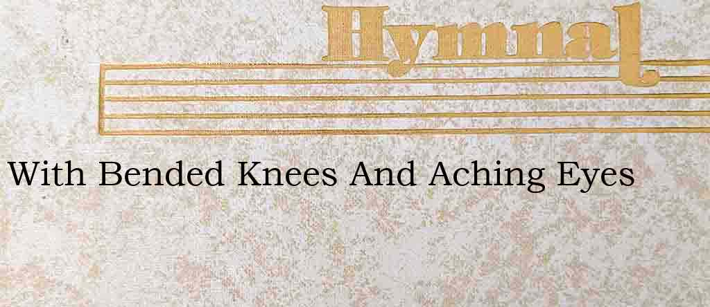 With Bended Knees And Aching Eyes – Hymn Lyrics