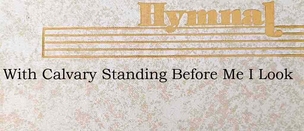 With Calvary Standing Before Me I Look – Hymn Lyrics