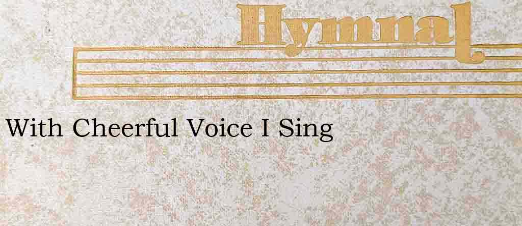 With Cheerful Voice I Sing – Hymn Lyrics