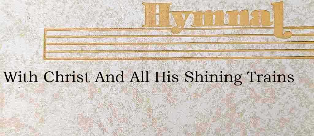 With Christ And All His Shining Trains – Hymn Lyrics