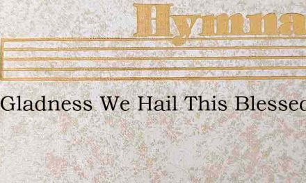 With Gladness We Hail This Blessed Day – Hymn Lyrics
