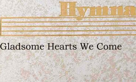 With Gladsome Hearts We Come – Hymn Lyrics