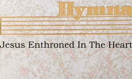 With Jesus Enthroned In The Heart – Hymn Lyrics