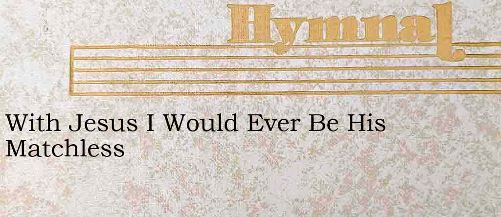 With Jesus I Would Ever Be His Matchless – Hymn Lyrics