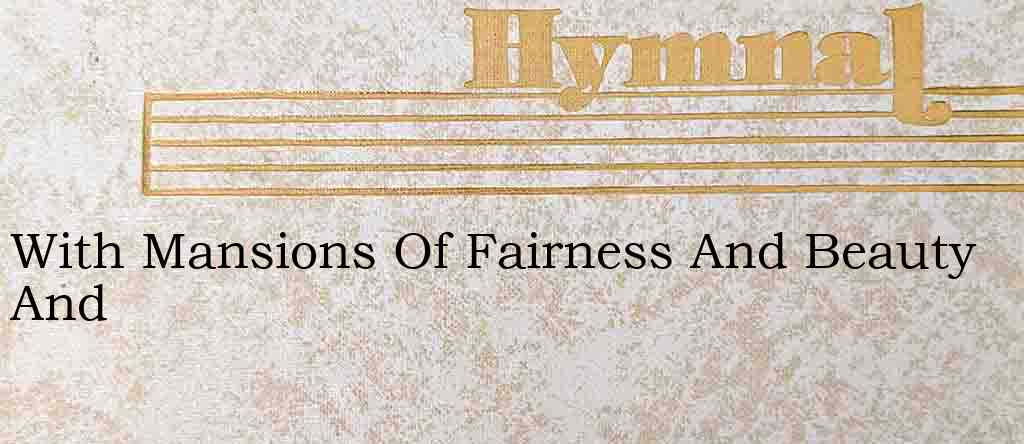 With Mansions Of Fairness And Beauty And – Hymn Lyrics
