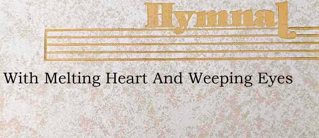 With Melting Heart And Weeping Eyes – Hymn Lyrics