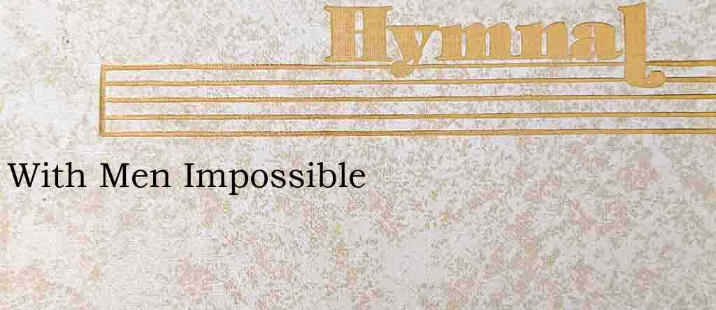 With Men Impossible – Hymn Lyrics