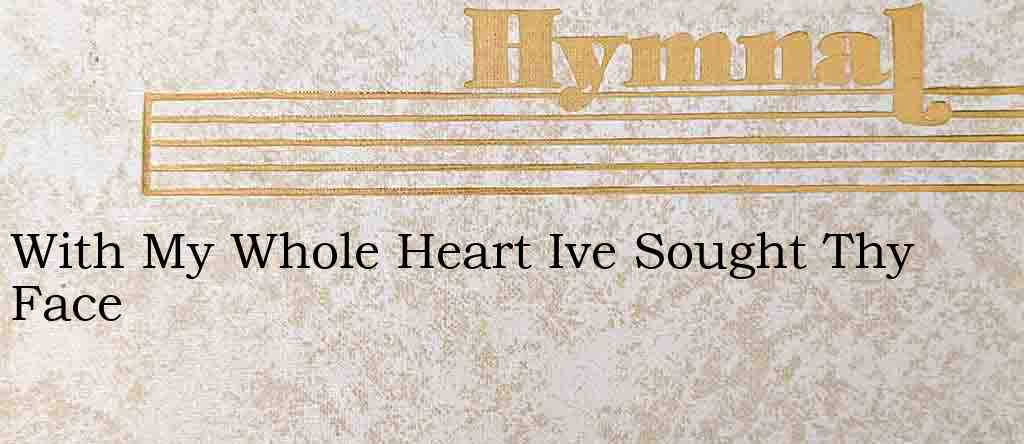 With My Whole Heart Ive Sought Thy Face – Hymn Lyrics