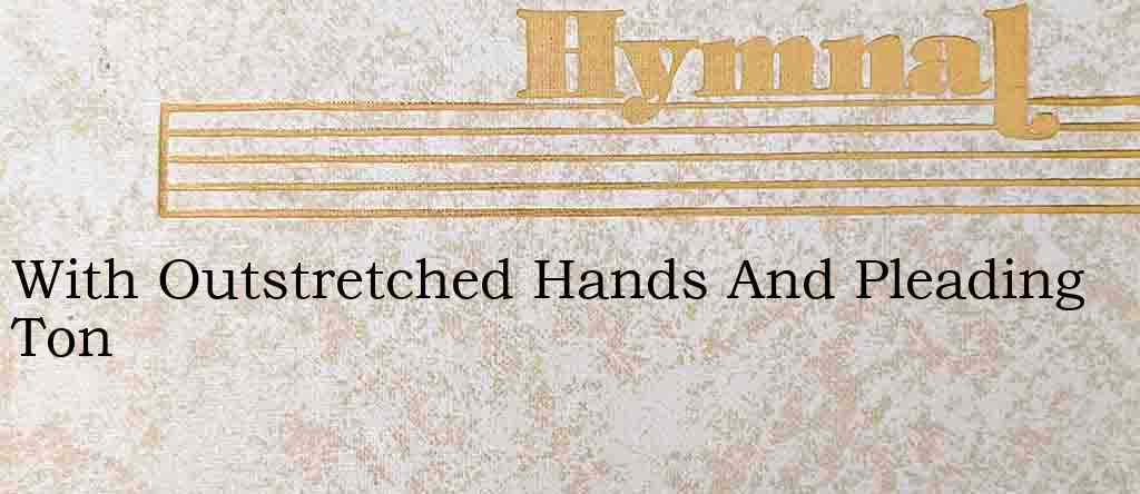 With Outstretched Hands And Pleading Ton – Hymn Lyrics
