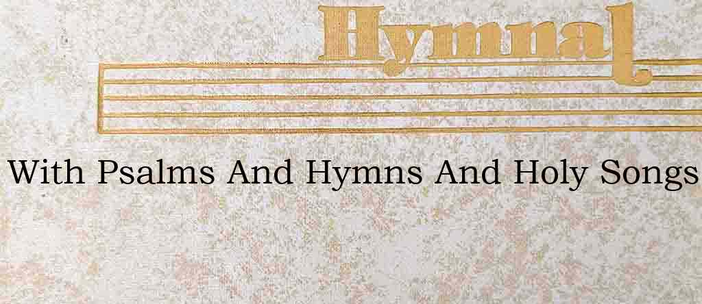 With Psalms And Hymns And Holy Songs – Hymn Lyrics