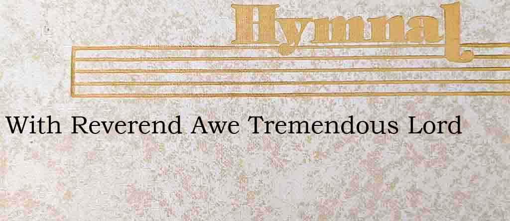 With Reverend Awe Tremendous Lord – Hymn Lyrics