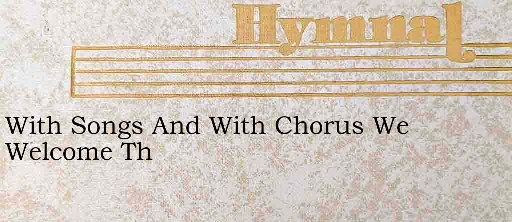 With Songs And With Chorus We Welcome Th – Hymn Lyrics