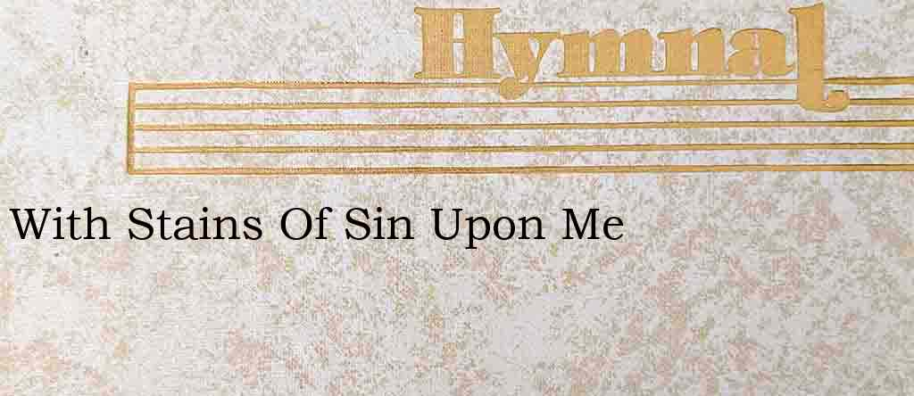 With Stains Of Sin Upon Me – Hymn Lyrics