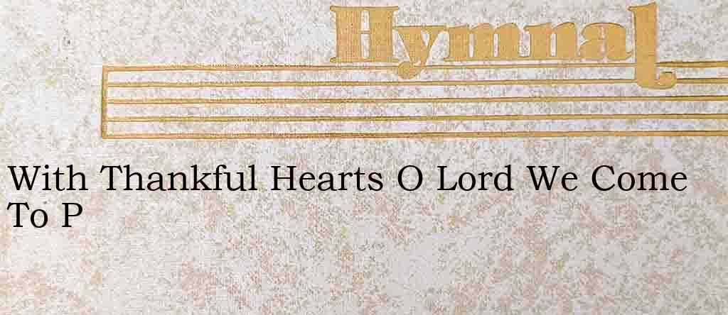 With Thankful Hearts O Lord We Come To P – Hymn Lyrics