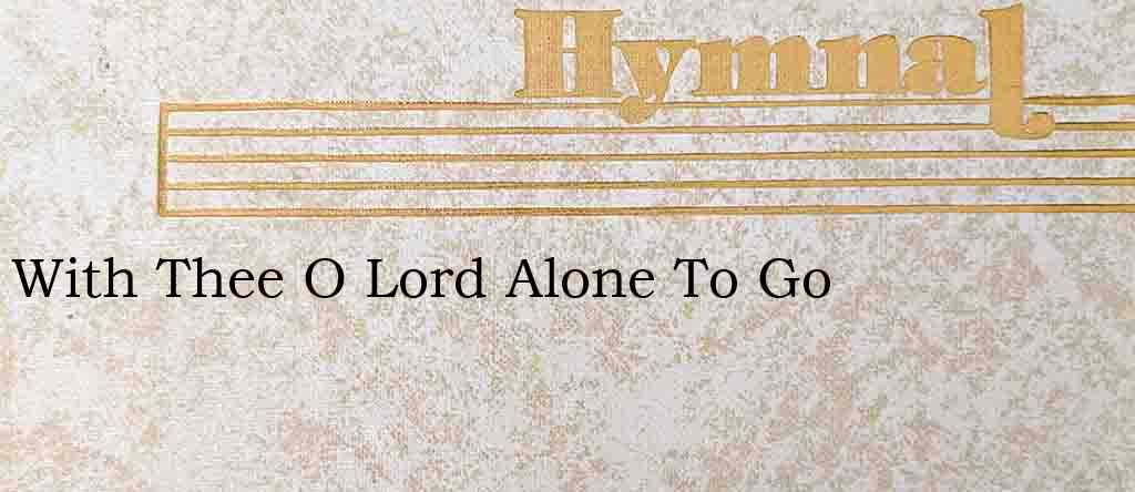With Thee O Lord Alone To Go – Hymn Lyrics