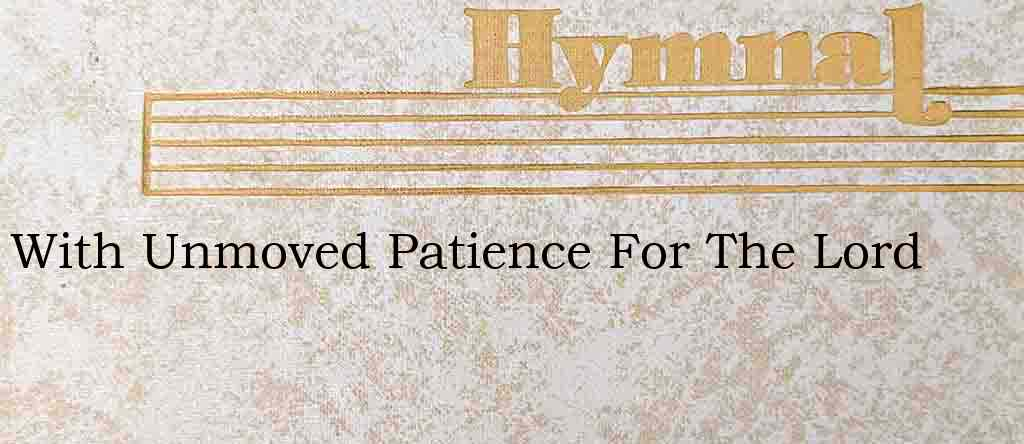 With Unmoved Patience For The Lord – Hymn Lyrics