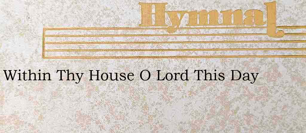 Within Thy House O Lord This Day – Hymn Lyrics