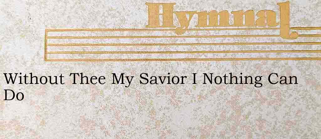 Without Thee My Savior I Nothing Can Do – Hymn Lyrics
