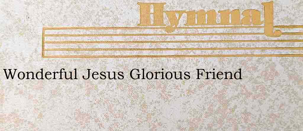 Wonderful Jesus Glorious Friend – Hymn Lyrics