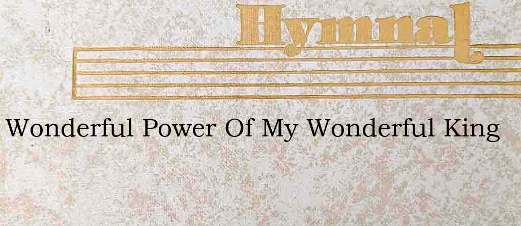 Wonderful Power Of My Wonderful King – Hymn Lyrics