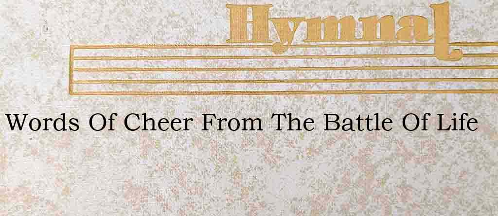 Words Of Cheer From The Battle Of Life – Hymn Lyrics