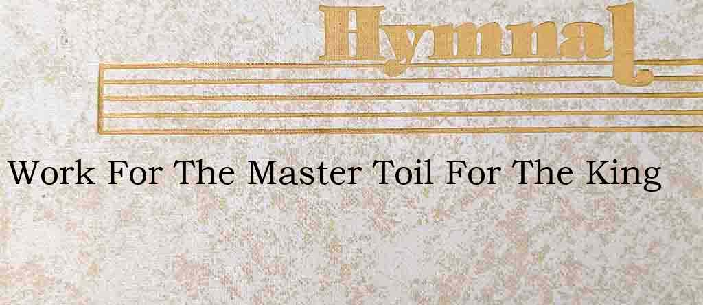 Work For The Master Toil For The King – Hymn Lyrics