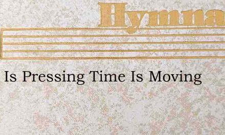 Work Is Pressing Time Is Moving – Hymn Lyrics