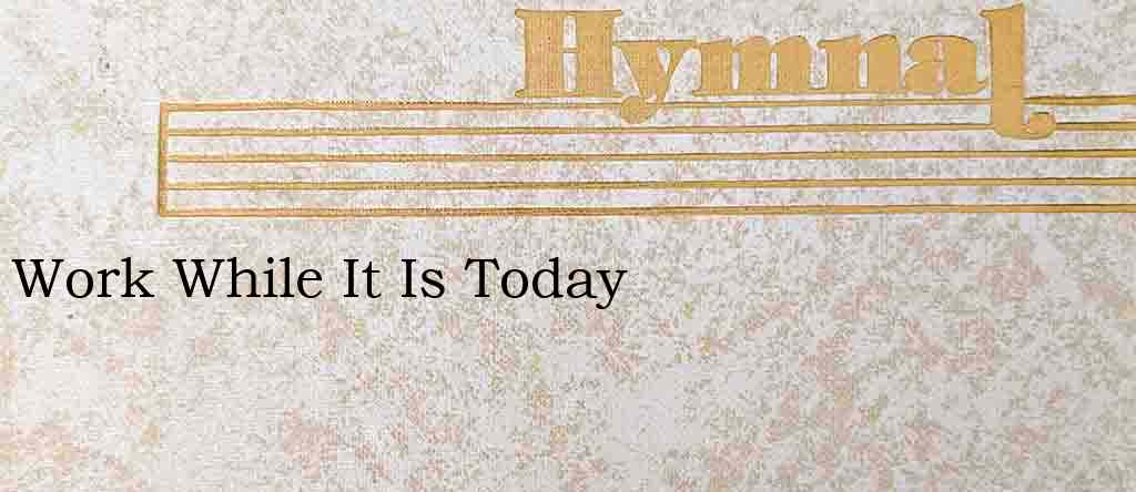 Work While It Is Today – Hymn Lyrics