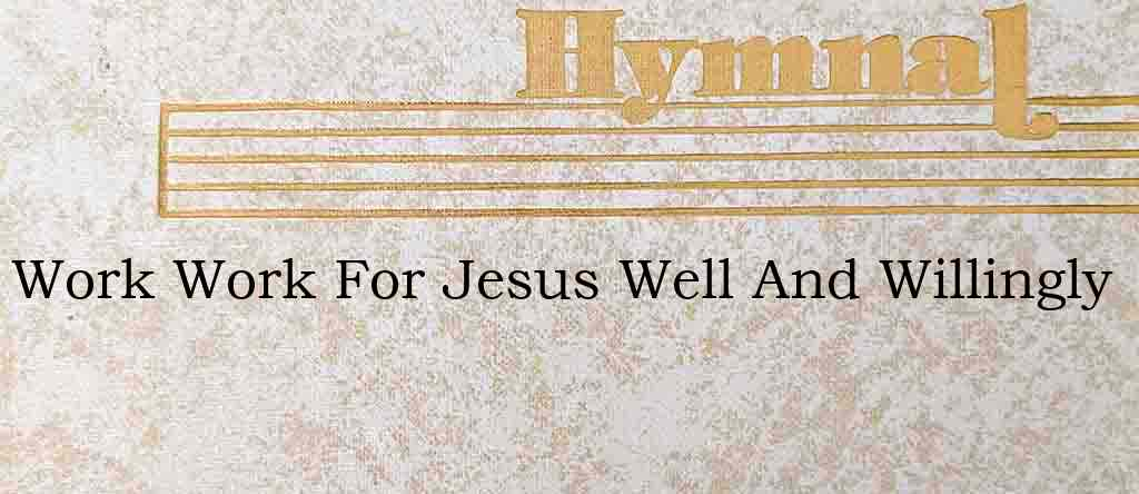 Work Work For Jesus Well And Willingly – Hymn Lyrics