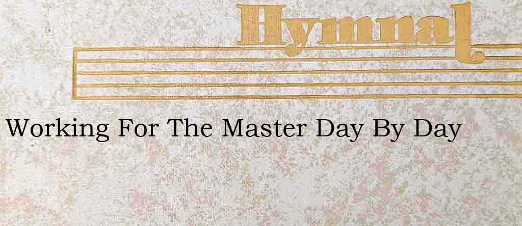 Working For The Master Day By Day – Hymn Lyrics