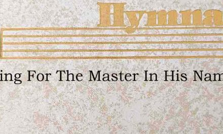 Working For The Master In His Name We – Hymn Lyrics