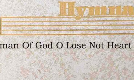 Workman Of God O Lose Not Heart – Hymn Lyrics