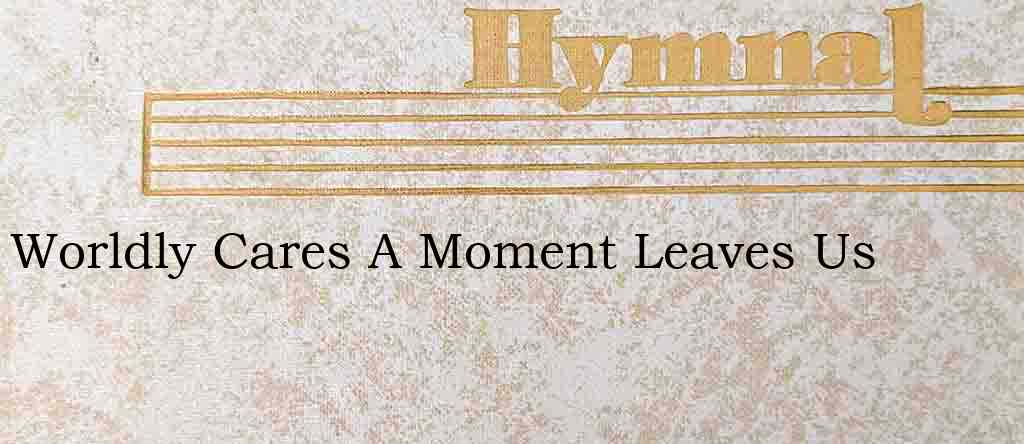 Worldly Cares A Moment Leaves Us – Hymn Lyrics