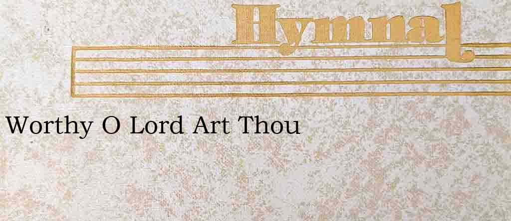 Worthy O Lord Art Thou – Hymn Lyrics