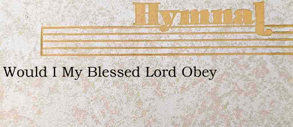 Would I My Blessed Lord Obey – Hymn Lyrics