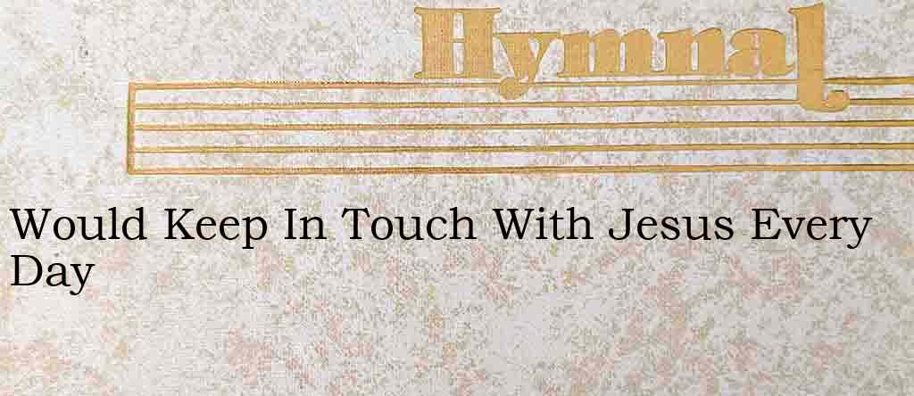 Would Keep In Touch With Jesus Every Day – Hymn Lyrics
