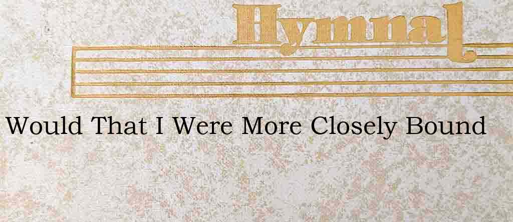 Would That I Were More Closely Bound – Hymn Lyrics