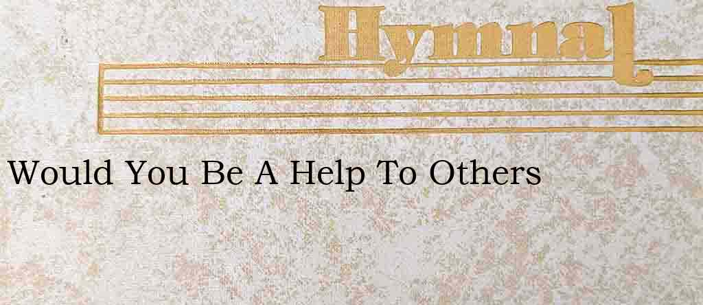 Would You Be A Help To Others – Hymn Lyrics