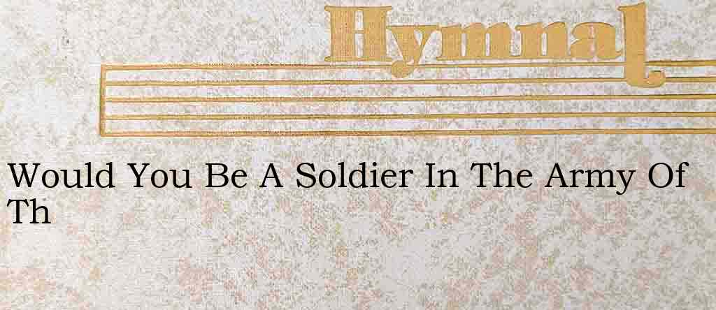 Would You Be A Soldier In The Army Of Th – Hymn Lyrics