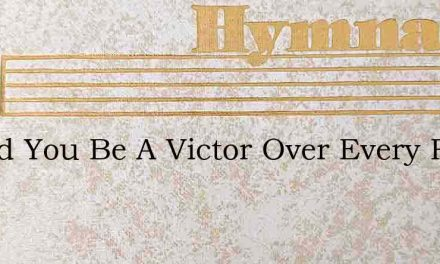 Would You Be A Victor Over Every Foe – Hymn Lyrics