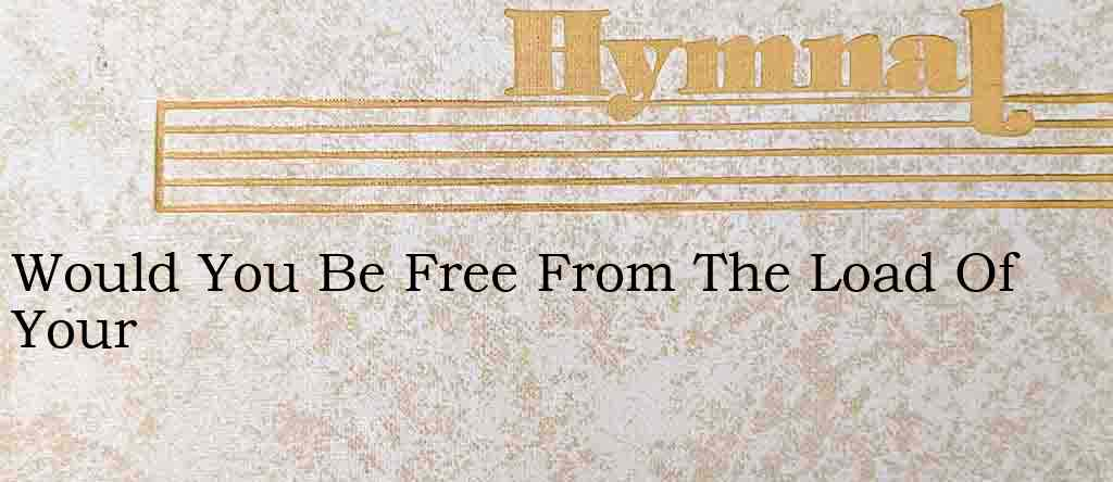 Would You Be Free From The Load Of Your – Hymn Lyrics