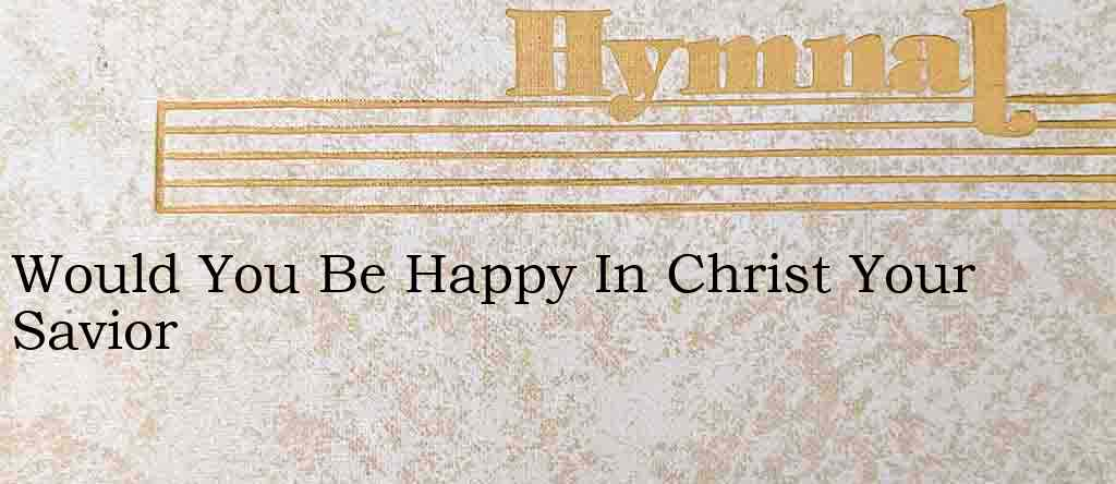 Would You Be Happy In Christ Your Savior – Hymn Lyrics