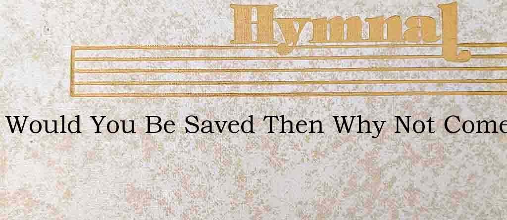 Would You Be Saved Then Why Not Come – Hymn Lyrics